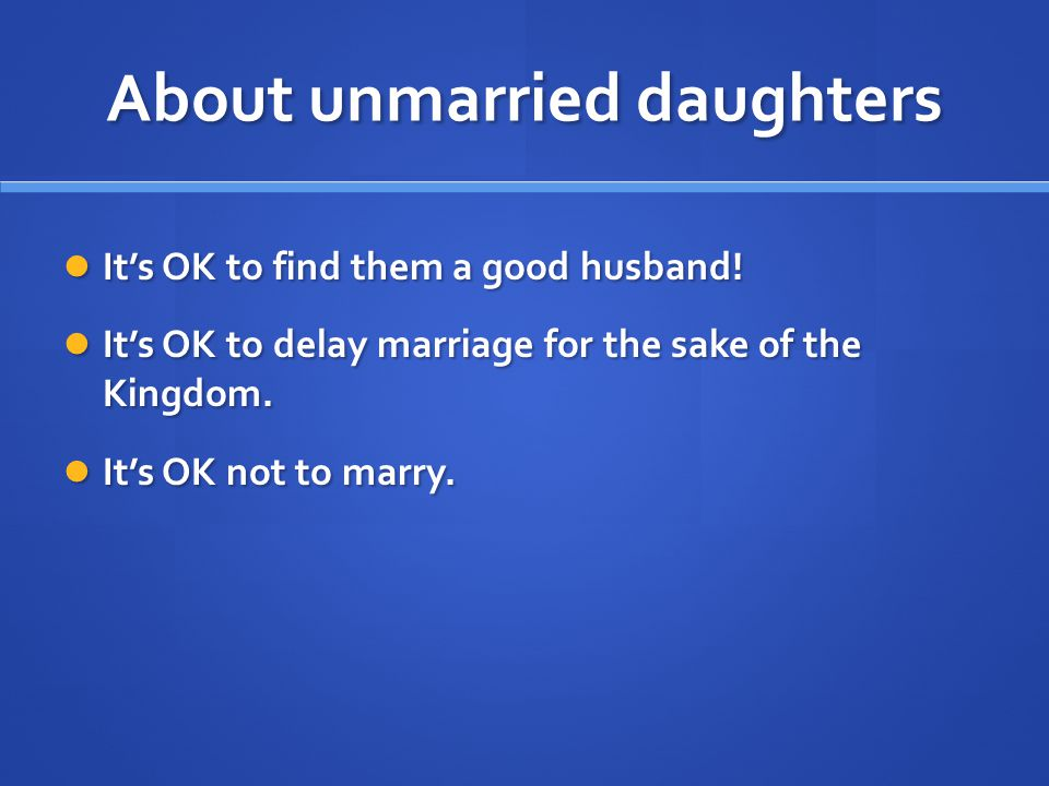 About unmarried daughters Its OK to find them a good husband.