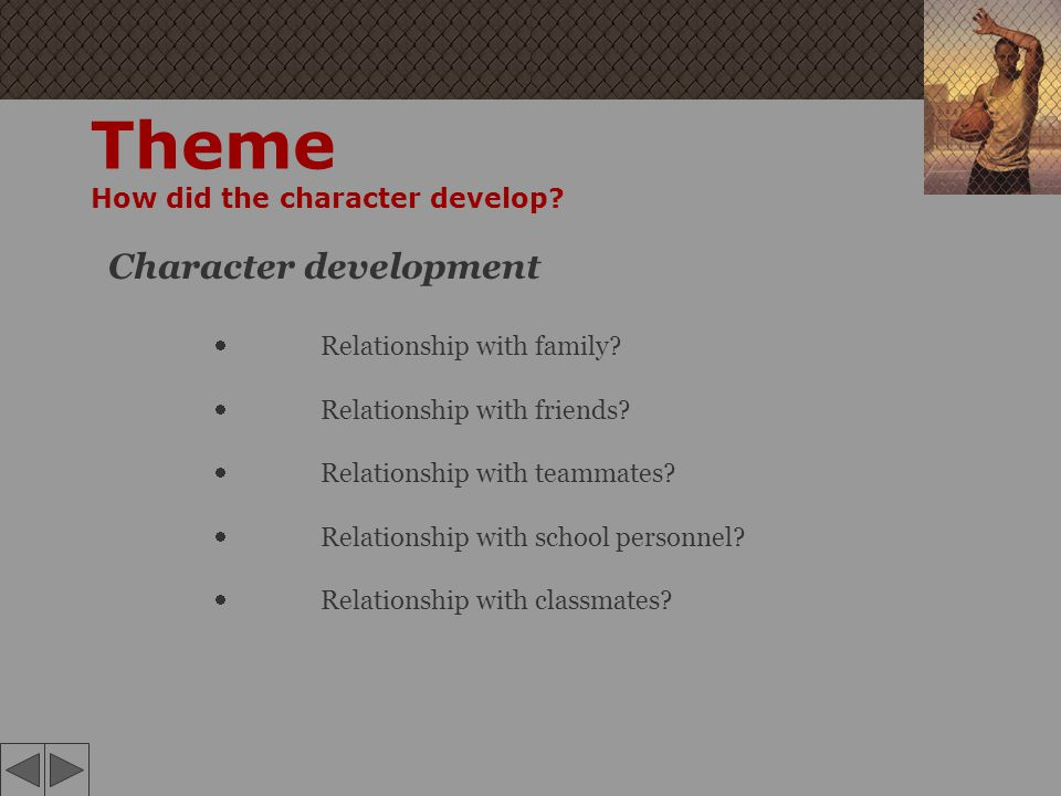 Theme How did the character develop? Character development Relationship with family? Relationship with friends? Relationship with teammates? Relations
