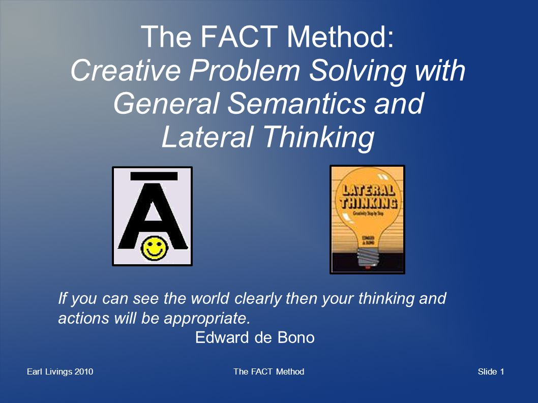 Slide 1 Earl Livings 2010The FACT Method The FACT Method: Creative Problem Solving with General Semantics and Lateral Thinking If you can see the world clearly then your thinking and actions will be appropriate.