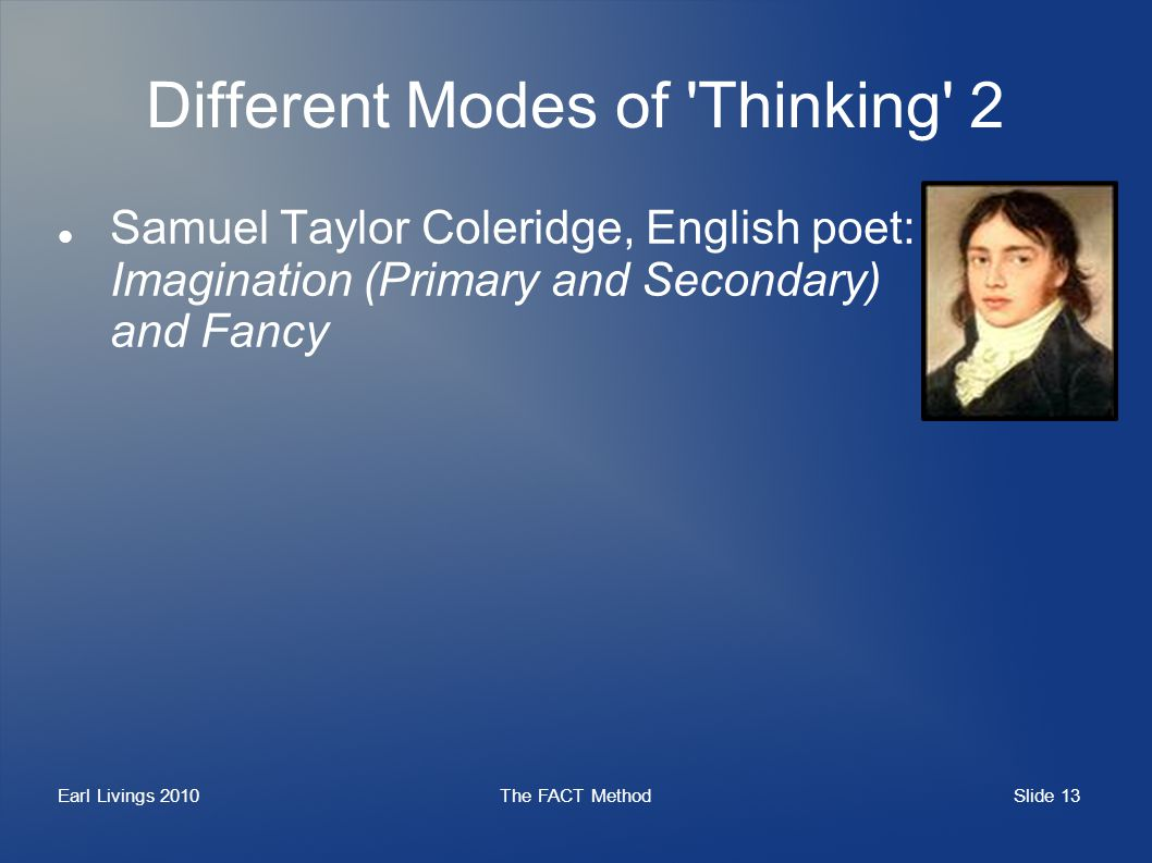 Slide 13 Earl Livings 2010The FACT Method Different Modes of Thinking 2 Samuel Taylor Coleridge, English poet: Imagination (Primary and Secondary) and Fancy