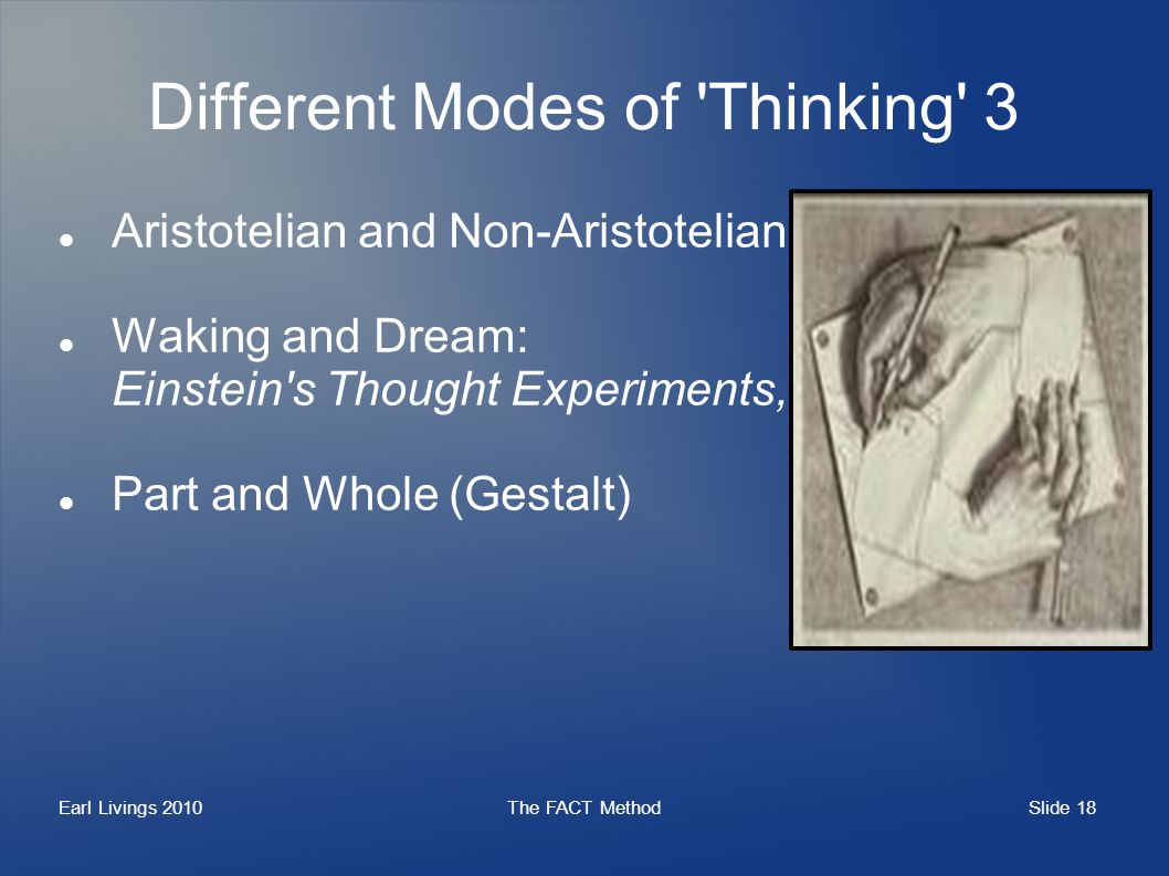 Slide 18 Earl Livings 2010The FACT Method Different Modes of Thinking 3 Aristotelian and Non-Aristotelian Waking and Dream: Einstein s Thought Experiments, etc Part and Whole (Gestalt)