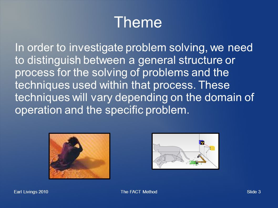Slide 3 Earl Livings 2010The FACT Method Theme In order to investigate problem solving, we need to distinguish between a general structure or process for the solving of problems and the techniques used within that process.