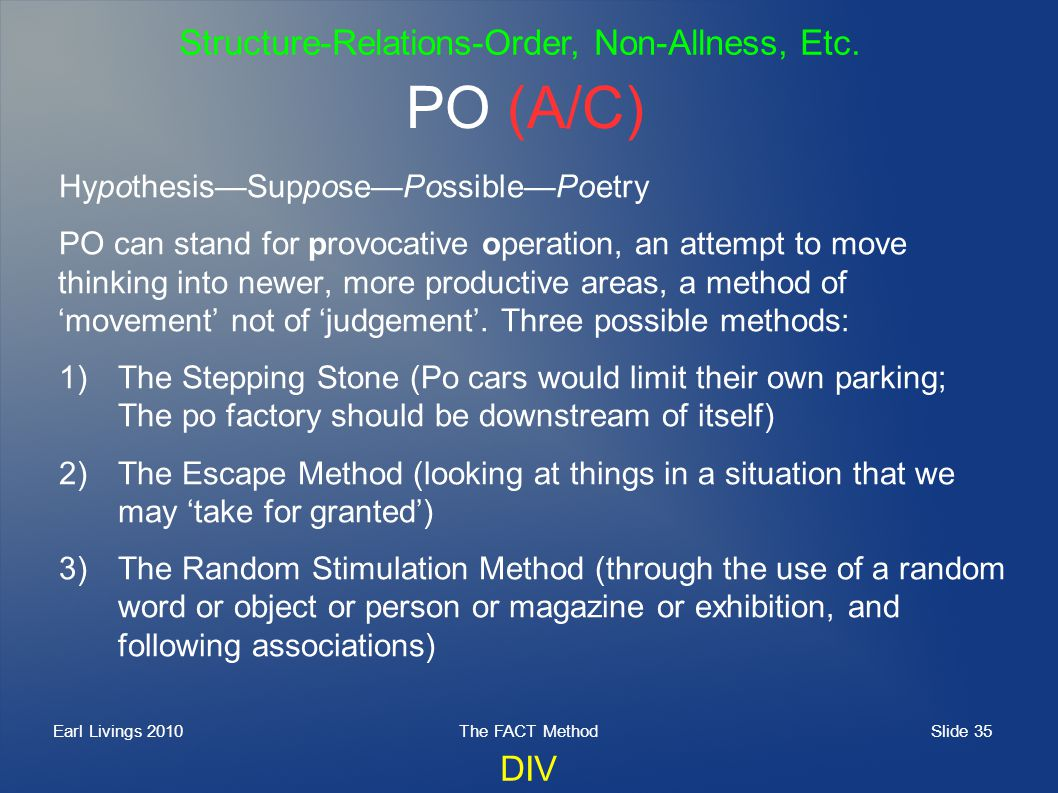 Slide 35 Earl Livings 2010The FACT Method PO (A/C) HypothesisSupposePossiblePoetry PO can stand for provocative operation, an attempt to move thinking