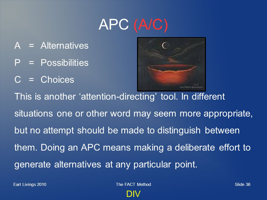 Slide 36 Earl Livings 2010The FACT Method APC (A/C) A=Alternatives P=Possibilities C=Choices This is another attention-directing tool. In different si