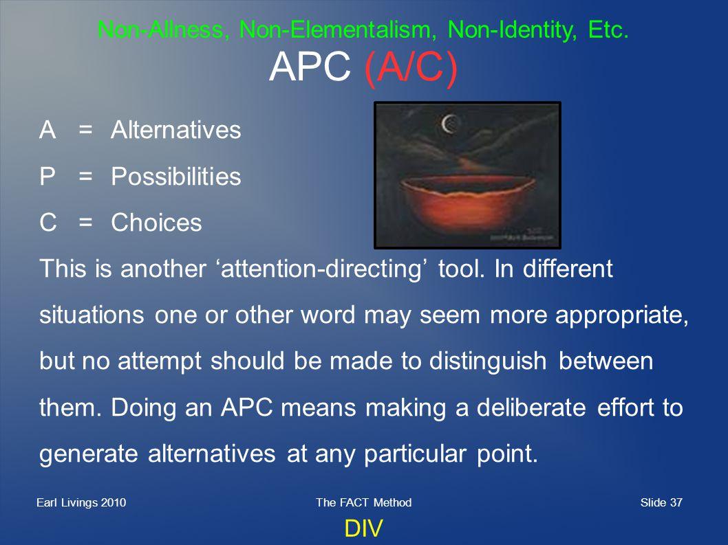Slide 37 Earl Livings 2010The FACT Method APC (A/C) A=Alternatives P=Possibilities C=Choices This is another attention-directing tool.