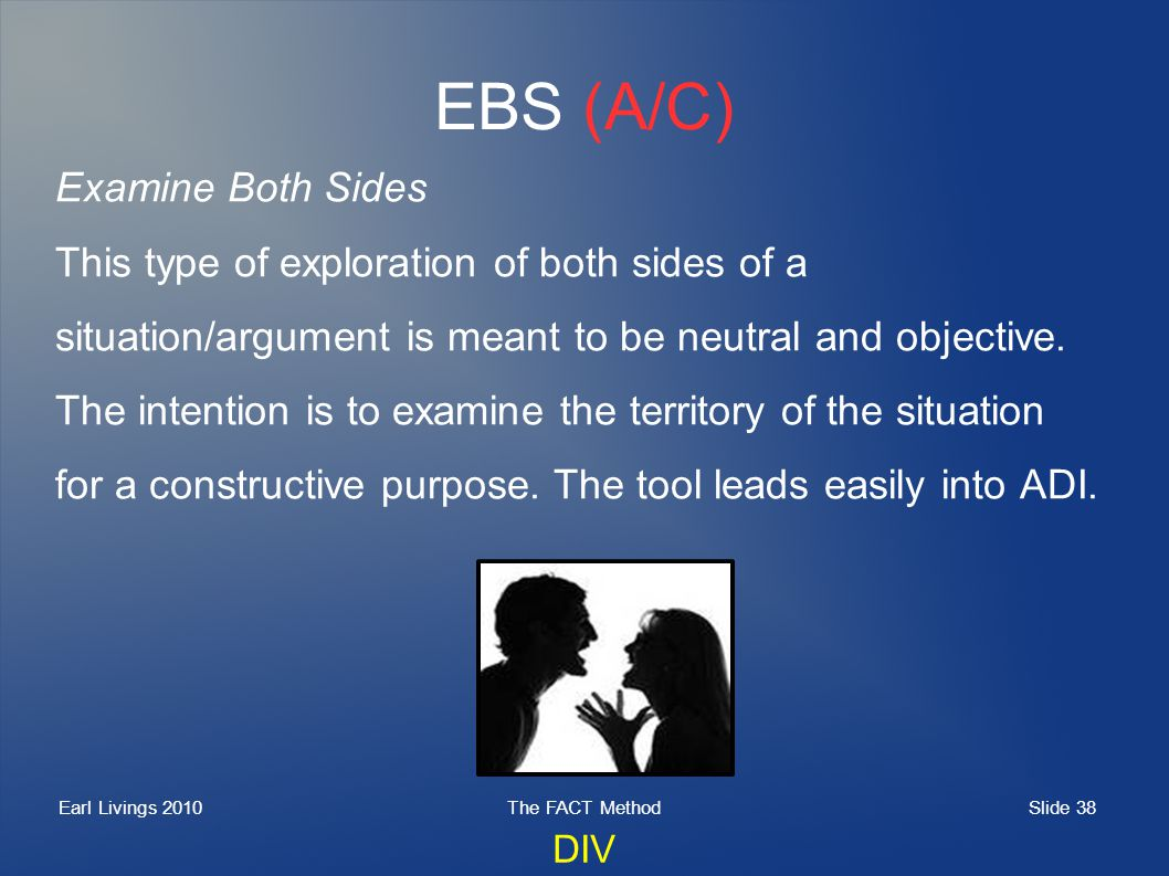 Slide 38 Earl Livings 2010The FACT Method EBS (A/C) Examine Both Sides This type of exploration of both sides of a situation/argument is meant to be neutral and objective.