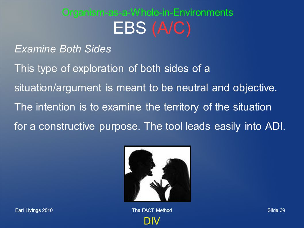 Slide 39 Earl Livings 2010The FACT Method EBS (A/C) Examine Both Sides This type of exploration of both sides of a situation/argument is meant to be neutral and objective.