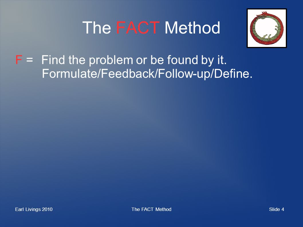 Slide 4 Earl Livings 2010The FACT Method F =Find the problem or be found by it. Formulate/Feedback/Follow-up/Define.