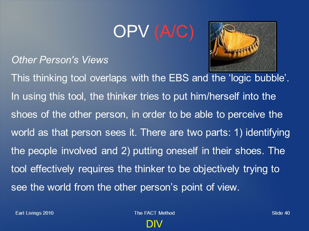 Slide 40 Earl Livings 2010The FACT Method OPV (A/C) Other Person's Views This thinking tool overlaps with the EBS and the logic bubble. In using this