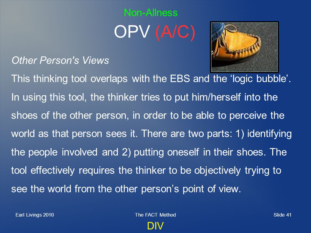 Slide 41 Earl Livings 2010The FACT Method OPV (A/C) Other Person's Views This thinking tool overlaps with the EBS and the logic bubble. In using this