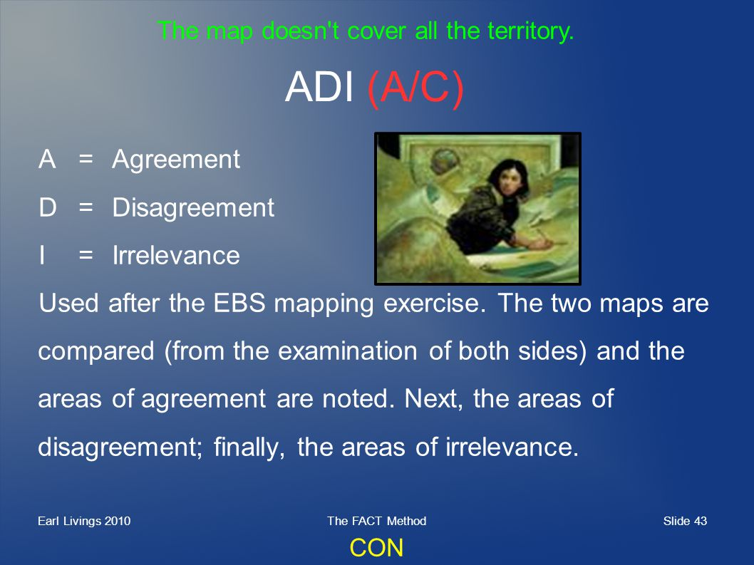 Slide 43 Earl Livings 2010The FACT Method ADI (A/C) A=Agreement D=Disagreement I=Irrelevance Used after the EBS mapping exercise. The two maps are com