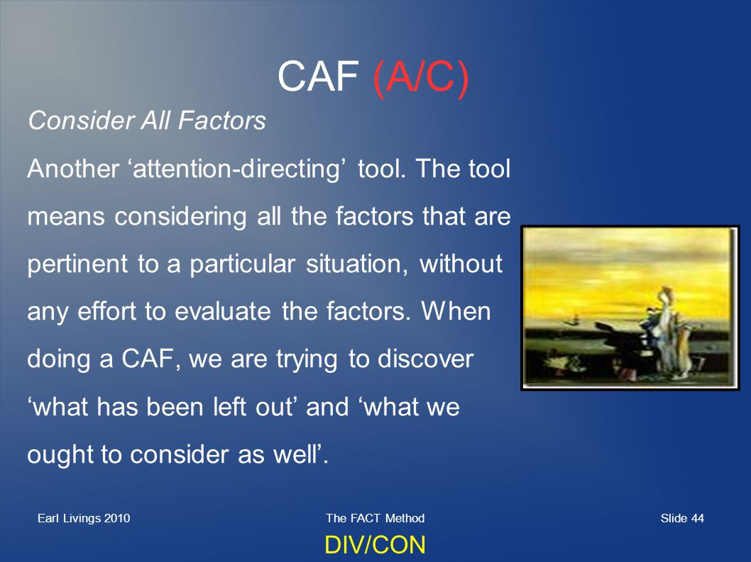 Slide 44 Earl Livings 2010The FACT Method CAF (A/C) Consider All Factors Another attention-directing tool.