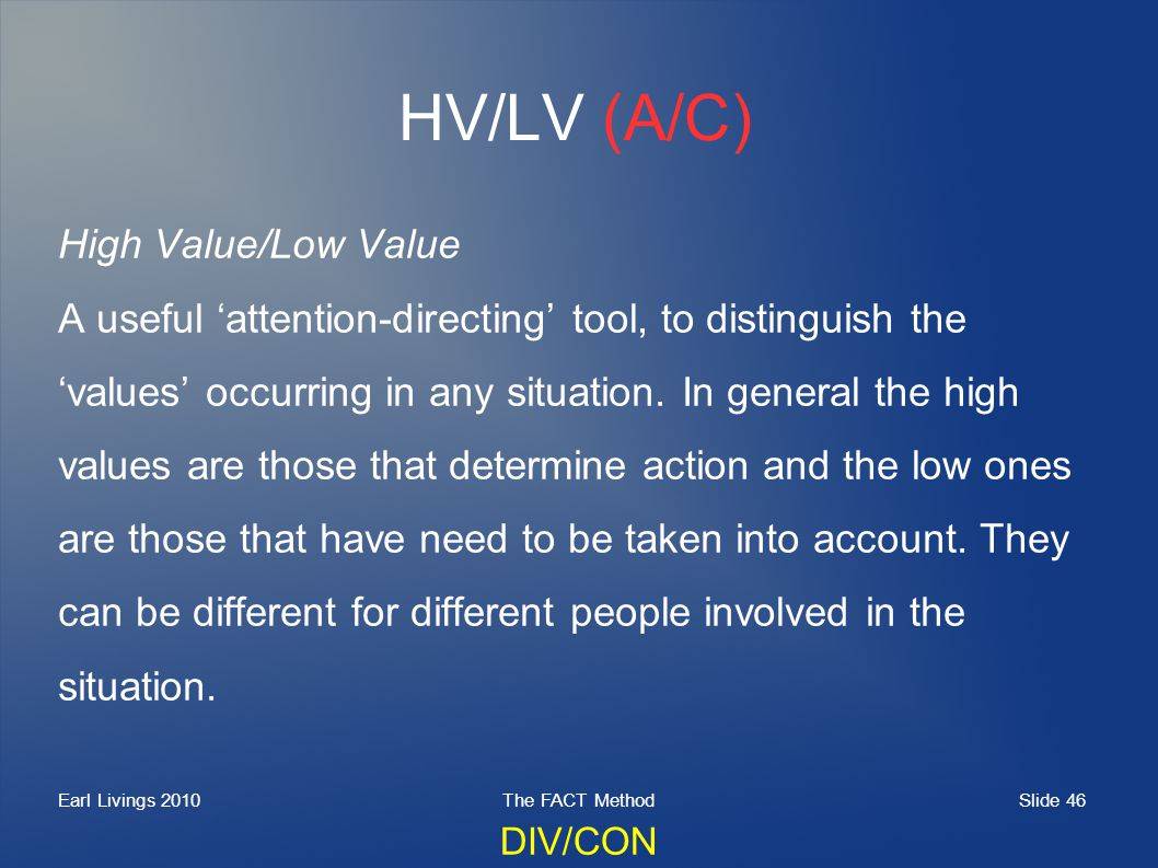 Slide 46 Earl Livings 2010The FACT Method HV/LV (A/C) High Value/Low Value A useful attention-directing tool, to distinguish the values occurring in any situation.