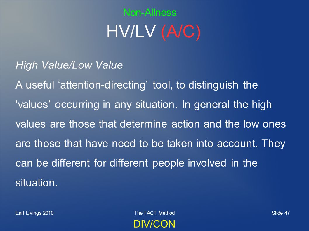 Slide 47 Earl Livings 2010The FACT Method HV/LV (A/C) High Value/Low Value A useful attention-directing tool, to distinguish the values occurring in a