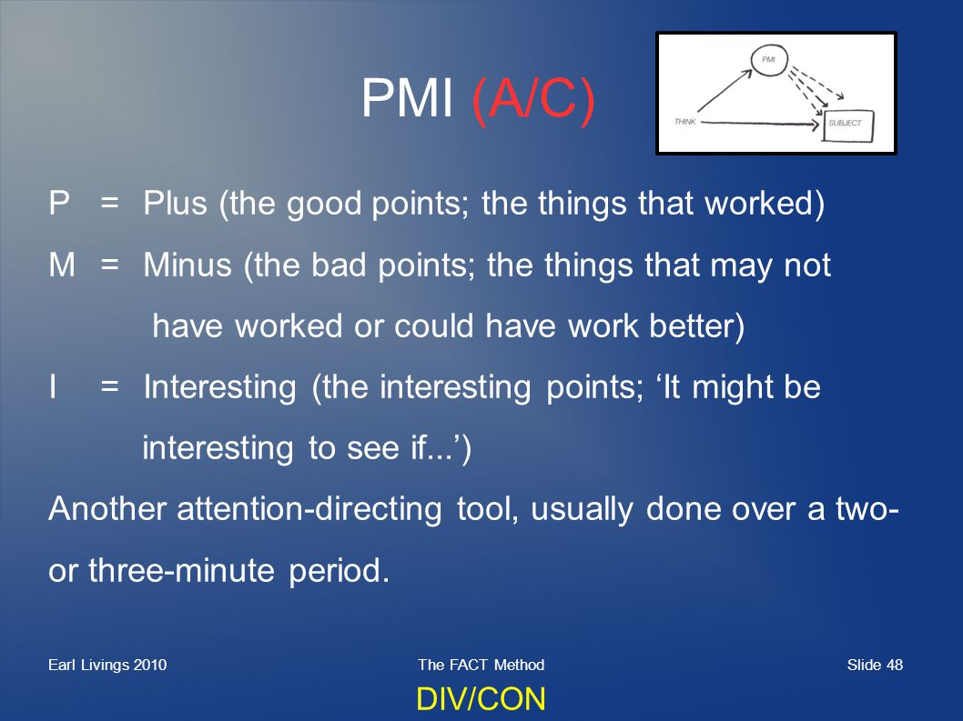 Slide 48 Earl Livings 2010The FACT Method PMI (A/C) P=Plus (the good points; the things that worked) M=Minus (the bad points; the things that may not