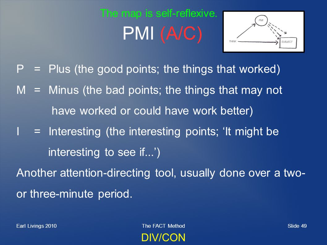 Slide 49 Earl Livings 2010The FACT Method PMI (A/C) P=Plus (the good points; the things that worked) M=Minus (the bad points; the things that may not