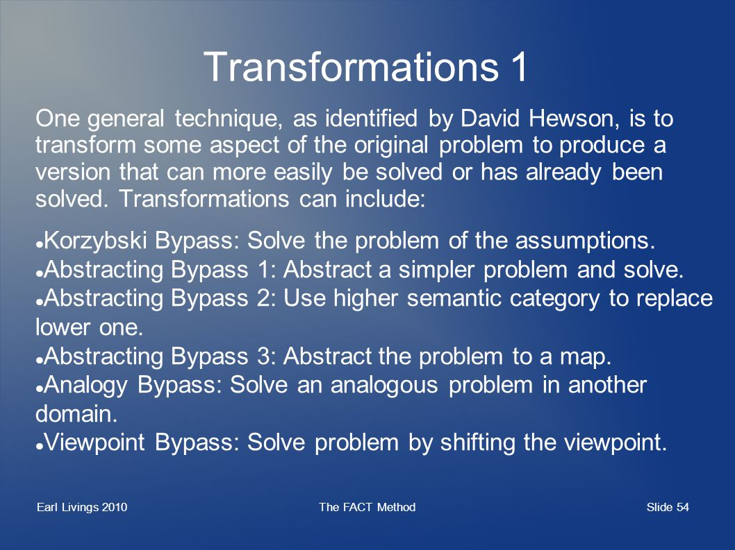 Slide 54 Earl Livings 2010The FACT Method Transformations 1 One general technique, as identified by David Hewson, is to transform some aspect of the original problem to produce a version that can more easily be solved or has already been solved.