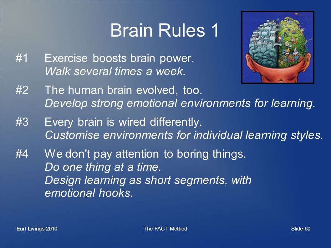 Slide 60 Earl Livings 2010The FACT Method Brain Rules 1 #1Exercise boosts brain power. Walk several times a week. #2The human brain evolved, too. Deve