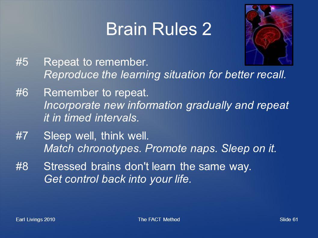 Slide 61 Earl Livings 2010The FACT Method Brain Rules 2 #5Repeat to remember.