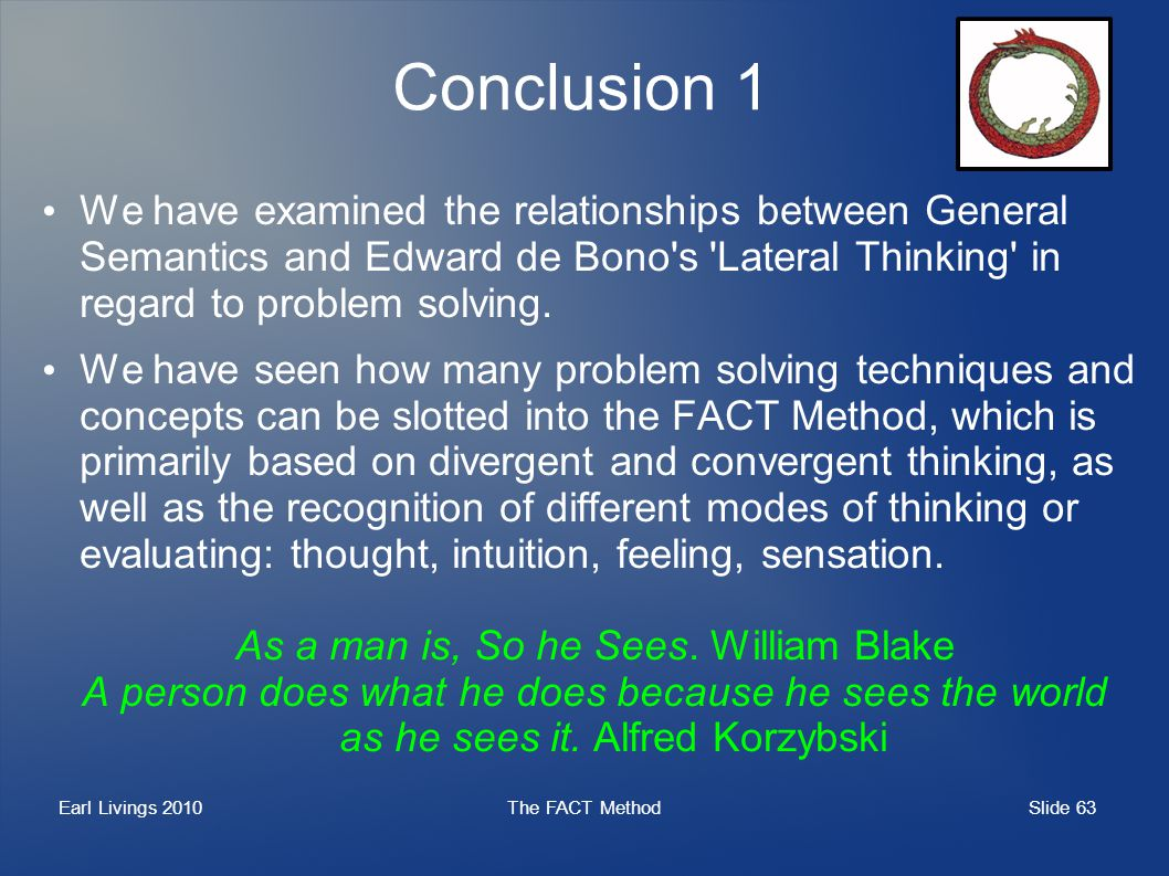 Slide 63 Earl Livings 2010The FACT Method Conclusion 1 We have examined the relationships between General Semantics and Edward de Bono s Lateral Thinking in regard to problem solving.