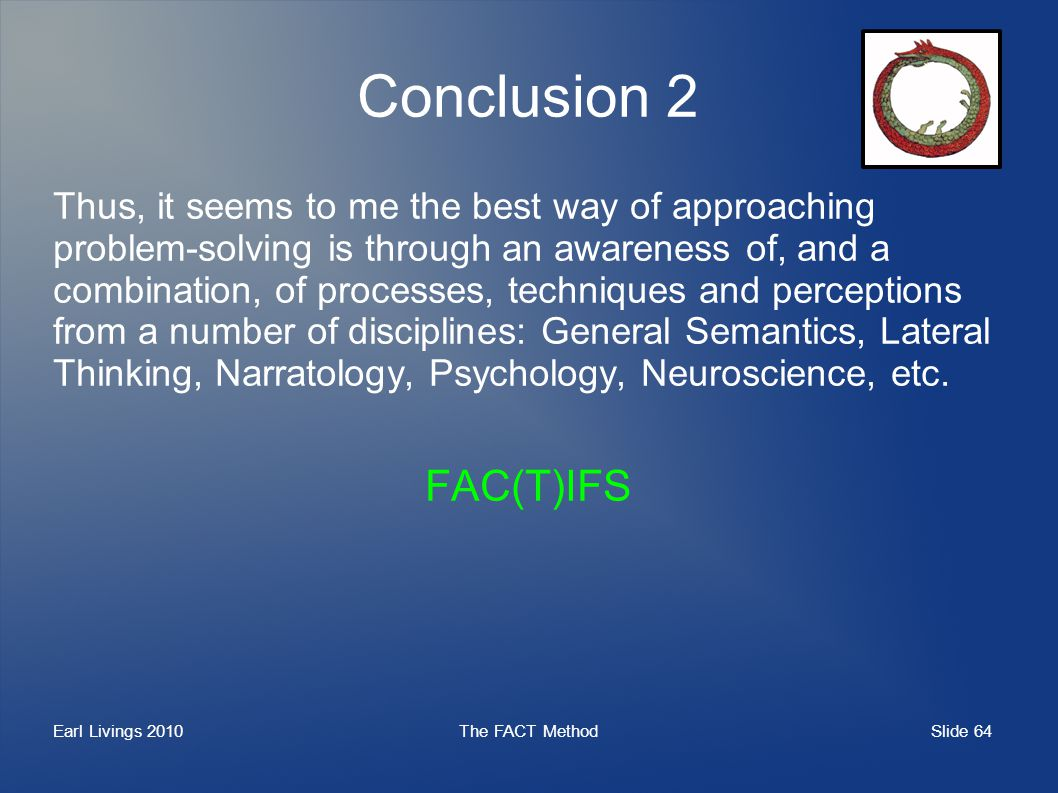 Slide 64 Earl Livings 2010The FACT Method Conclusion 2 Thus, it seems to me the best way of approaching problem-solving is through an awareness of, and a combination, of processes, techniques and perceptions from a number of disciplines: General Semantics, Lateral Thinking, Narratology, Psychology, Neuroscience, etc.