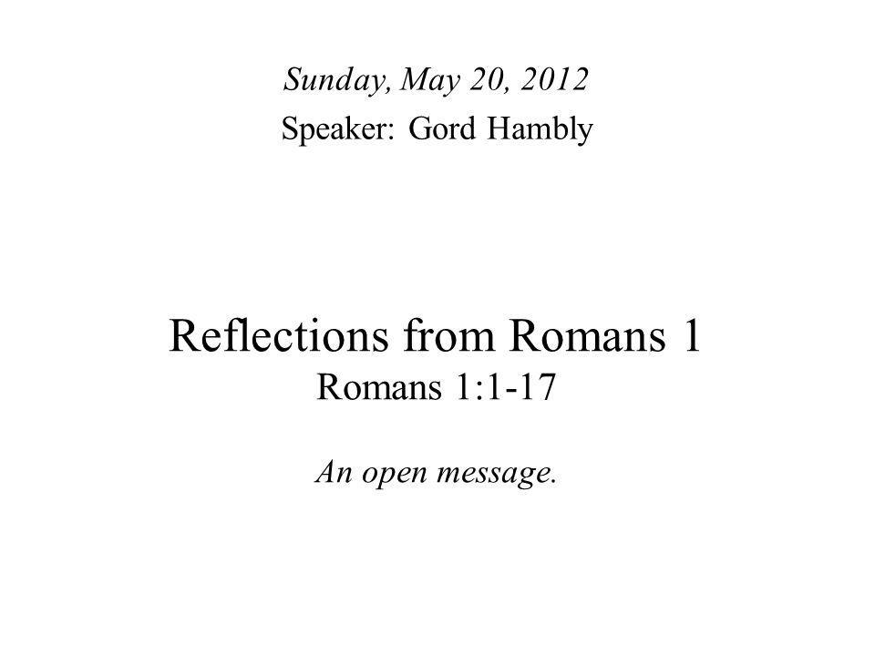 Reflections from Romans 1 Romans 1:1-17 An open message. Sunday, May 20, 2012 Speaker: Gord Hambly