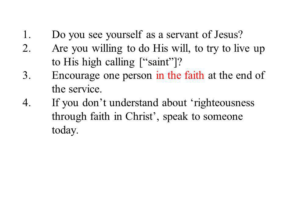 1.Do you see yourself as a servant of Jesus? 2.Are you willing to do His will, to try to live up to His high calling [saint]? 3.Encourage one person i