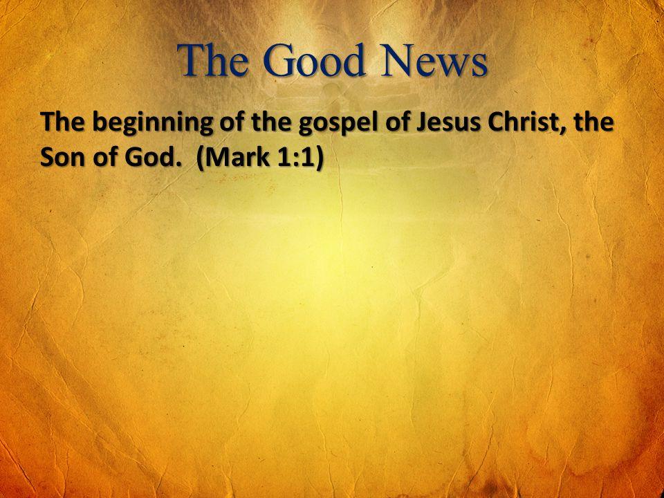 The Good News The beginning of the gospel of Jesus Christ, the Son of God. (Mark 1:1)