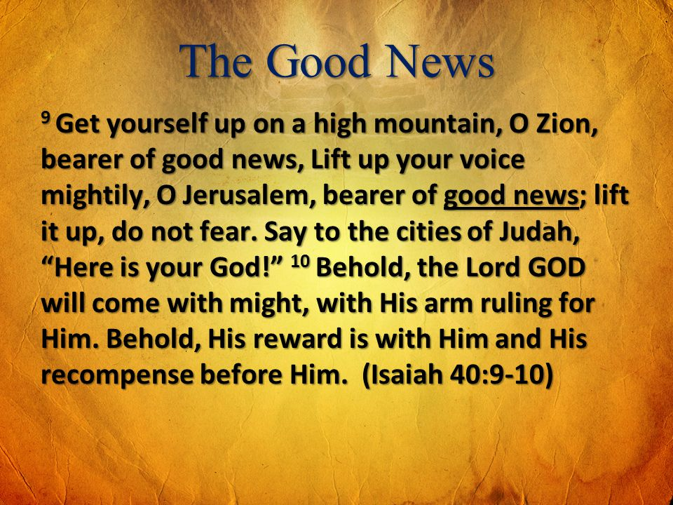 The Good News 9 Get yourself up on a high mountain, O Zion, bearer of good news, Lift up your voice mightily, O Jerusalem, bearer of good news; lift i