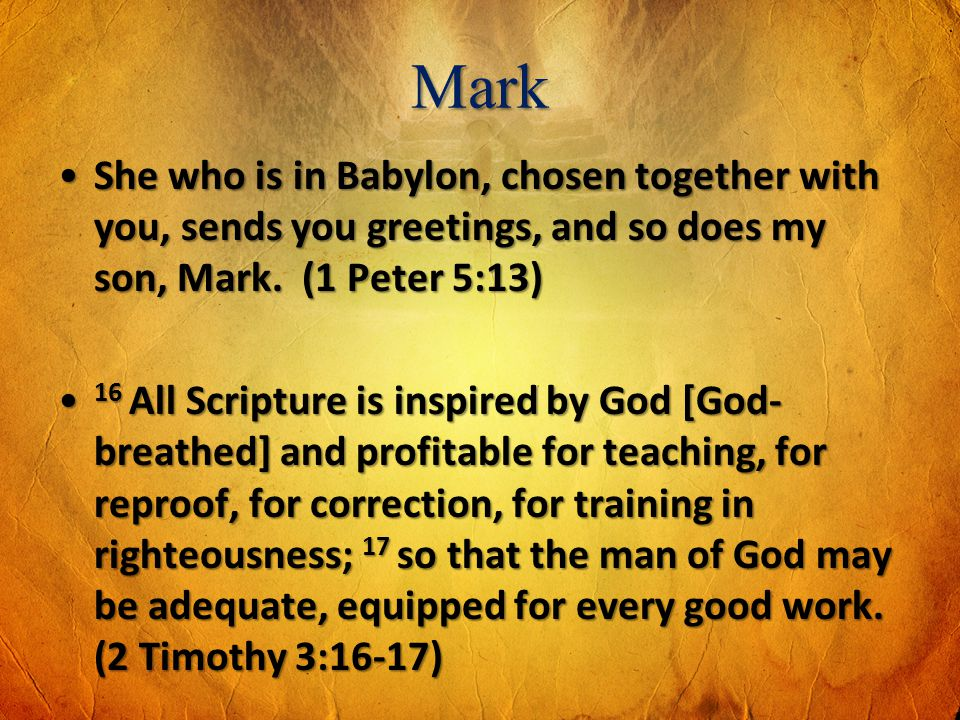 Mark She who is in Babylon, chosen together with you, sends you greetings, and so does my son, Mark. (1 Peter 5:13)She who is in Babylon, chosen toget