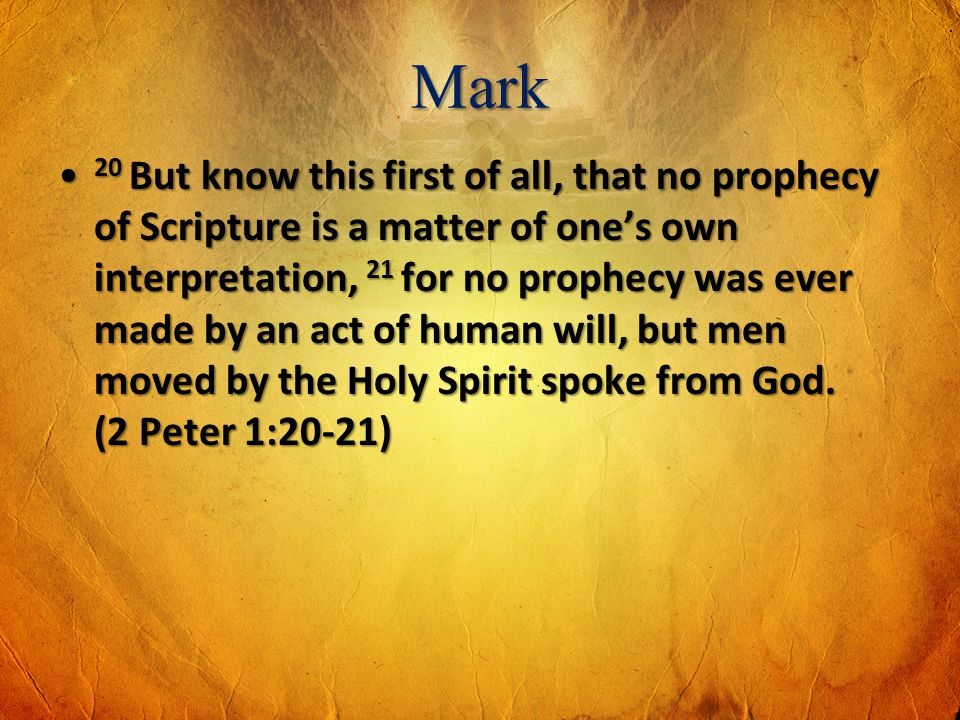 Mark 20 But know this first of all, that no prophecy of Scripture is a matter of ones own interpretation, 21 for no prophecy was ever made by an act o