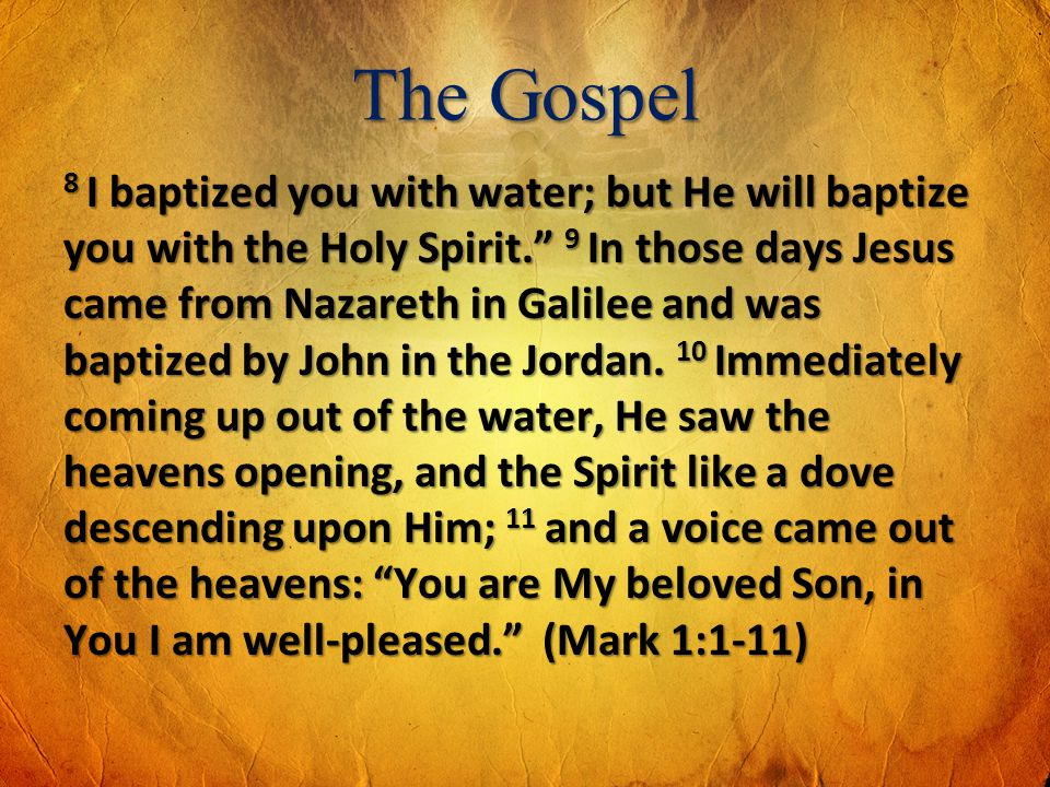 The Gospel 8 I baptized you with water; but He will baptize you with the Holy Spirit. 9 In those days Jesus came from Nazareth in Galilee and was bapt