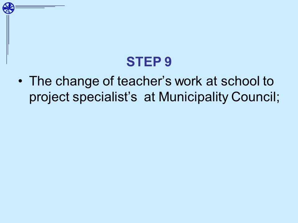 STEP 9 The change of teachers work at school to project specialists at Municipality Council;