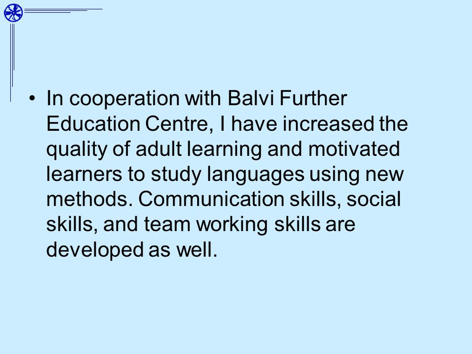 In cooperation with Balvi Further Education Centre, I have increased the quality of adult learning and motivated learners to study languages using new methods.