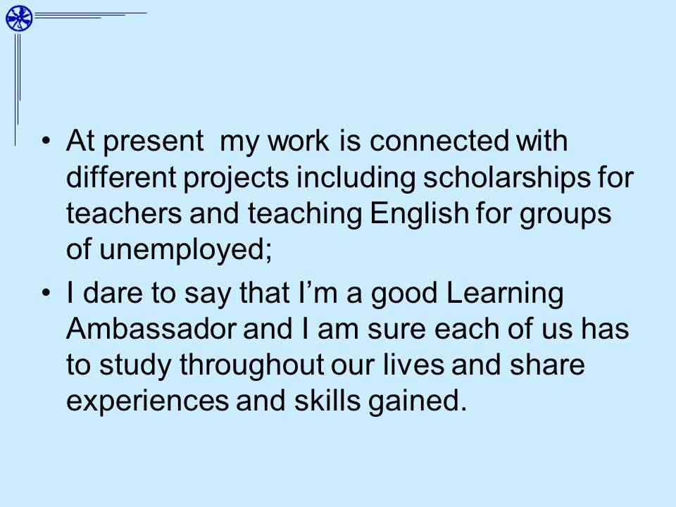 At present my work is connected with different projects including scholarships for teachers and teaching English for groups of unemployed; I dare to say that Im a good Learning Ambassador and I am sure each of us has to study throughout our lives and share experiences and skills gained.