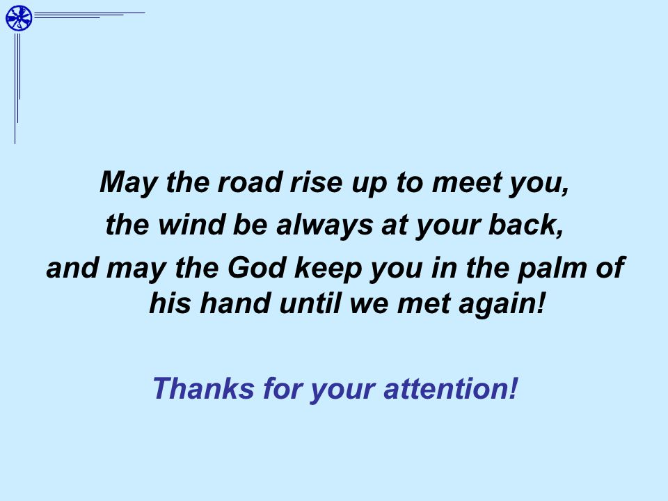 May the road rise up to meet you, the wind be always at your back, and may the God keep you in the palm of his hand until we met again.