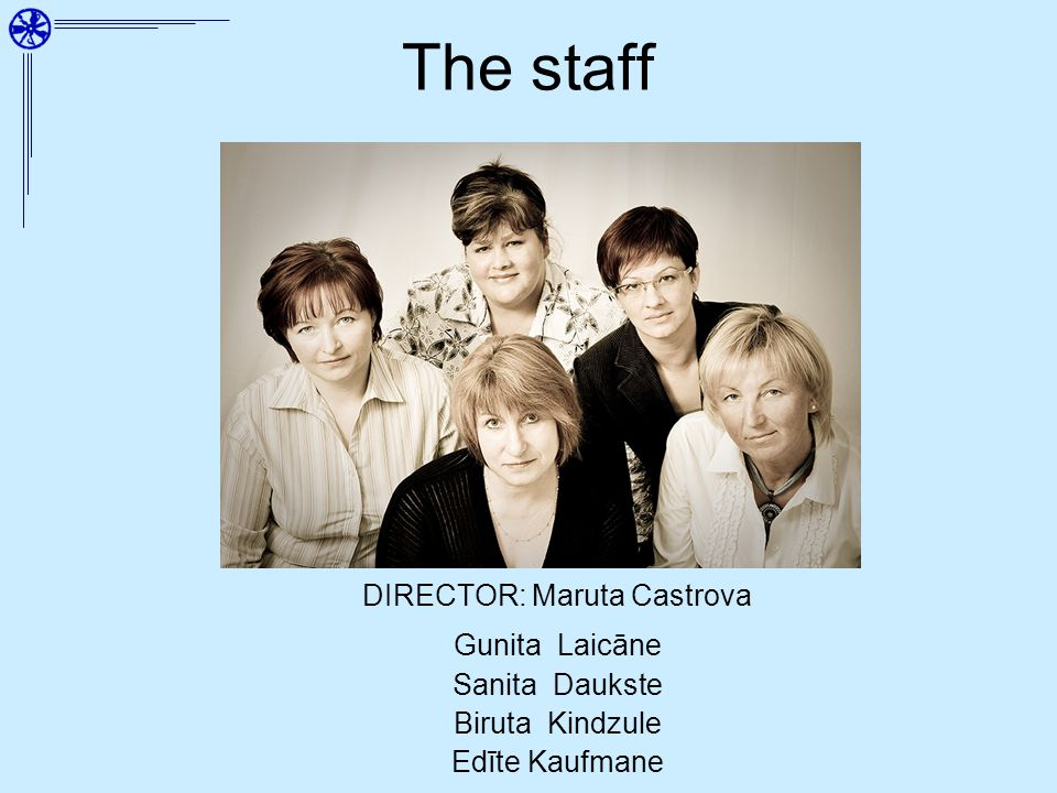 The staff DIRECTOR: Maruta Castrova Gunita Laicāne Sanita Daukste Biruta Kindzule Edīte Kaufmane