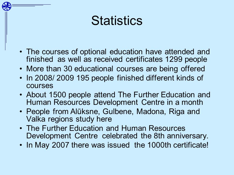 Statistics The courses of optional education have attended and finished as well as received certificates 1299 people More than 30 educational courses are being offered In 2008/ 2009 195 people finished different kinds of courses About 1500 people attend The Further Education and Human Resources Development Centre in a month People from Alūksne, Gulbene, Madona, Riga and Valka regions study here The Further Education and Human Resources Development Centre celebrated the 8th anniversary.