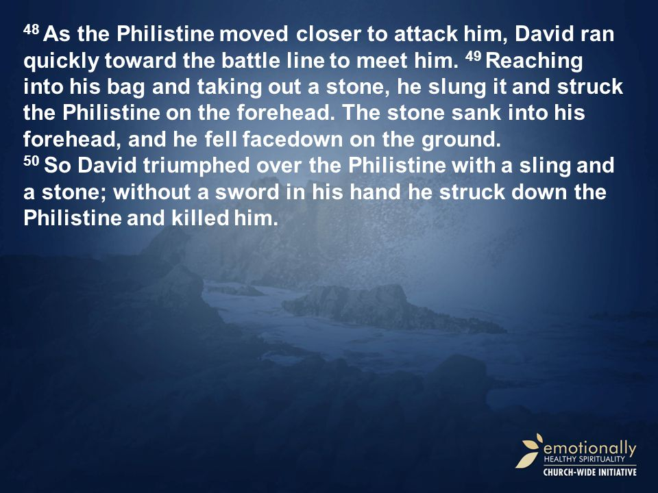 48 As the Philistine moved closer to attack him, David ran quickly toward the battle line to meet him.