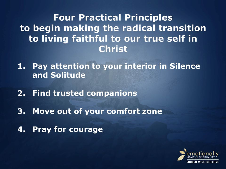 Four Practical Principles to begin making the radical transition to living faithful to our true self in Christ 1.Pay attention to your interior in Silence and Solitude 2.Find trusted companions 3.Move out of your comfort zone 4.Pray for courage