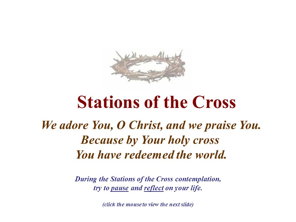 Stations of the Cross We adore You, O Christ, and we praise You. Because by Your holy cross You have redeemed the world. During the Stations of the Cr