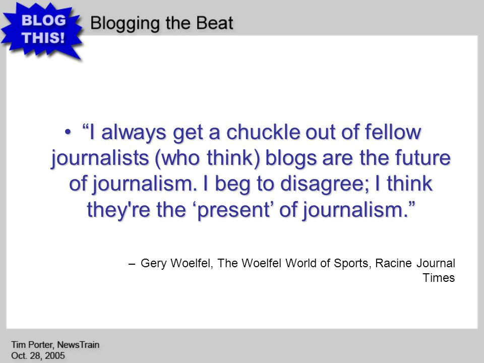 I always get a chuckle out of fellow journalists (who think) blogs are the future of journalism.