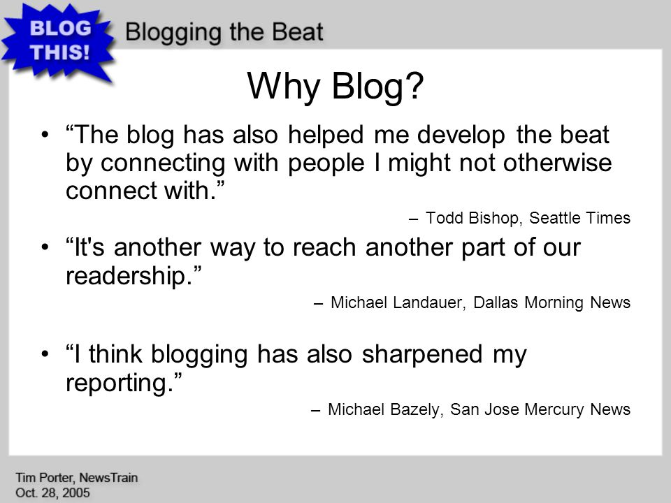 Why Blog? The blog has also helped me develop the beat by connecting with people I might not otherwise connect with. –Todd Bishop, Seattle Times It's