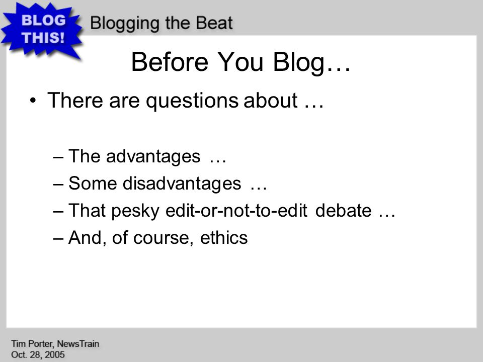 Before You Blog… There are questions about … –The advantages … –Some disadvantages … –That pesky edit-or-not-to-edit debate … –And, of course, ethics