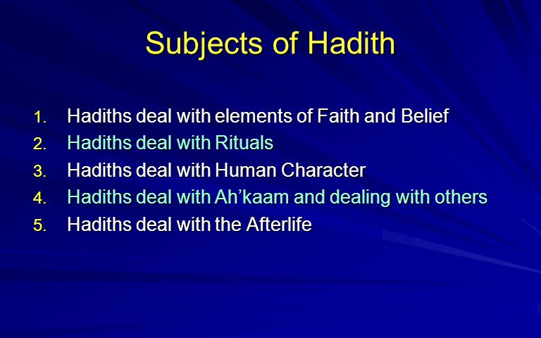 Subjects of Hadith 1. Hadiths deal with elements of Faith and Belief 2. Hadiths deal with Rituals 3. Hadiths deal with Human Character 4. Hadiths deal