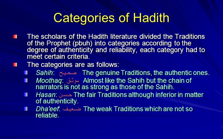 Categories of Hadith The scholars of the Hadith literature divided the Traditions of the Prophet (pbuh) into categories according to the degree of aut