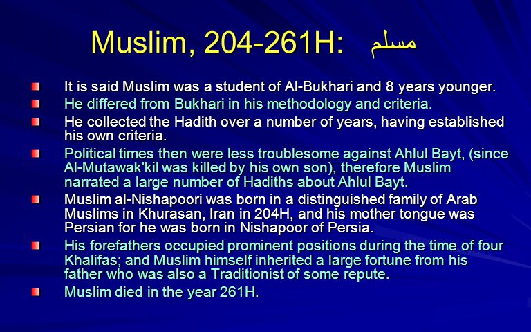 Muslim, 204-261H: مسلم Muslim, 204-261H: مسلم It is said Muslim was a student of Al-Bukhari and 8 years younger. It is said Muslim was a student of Al