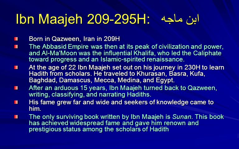 Ibn Maajeh 209-295H: ابن ماجه Ibn Maajeh 209-295H: ابن ماجه Born in Qazween, Iran in 209H The Abbasid Empire was then at its peak of civilization and