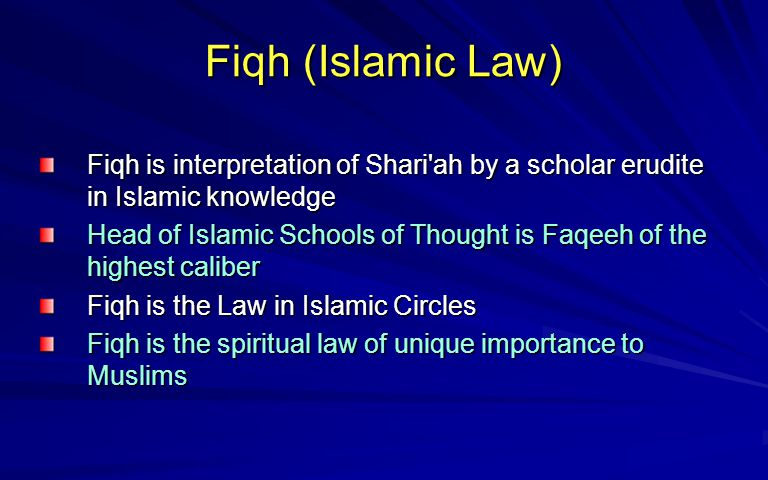 Fiqh (Islamic Law) Fiqh is interpretation of Shari'ah by a scholar erudite in Islamic knowledge Head of Islamic Schools of Thought is Faqeeh of the hi