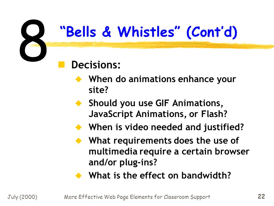 July (2000)More Effective Web Page Elements for Classroom Support 21 Gratuitous Use of Bells & Whistles Remember, animation is a pre- potent web page element.